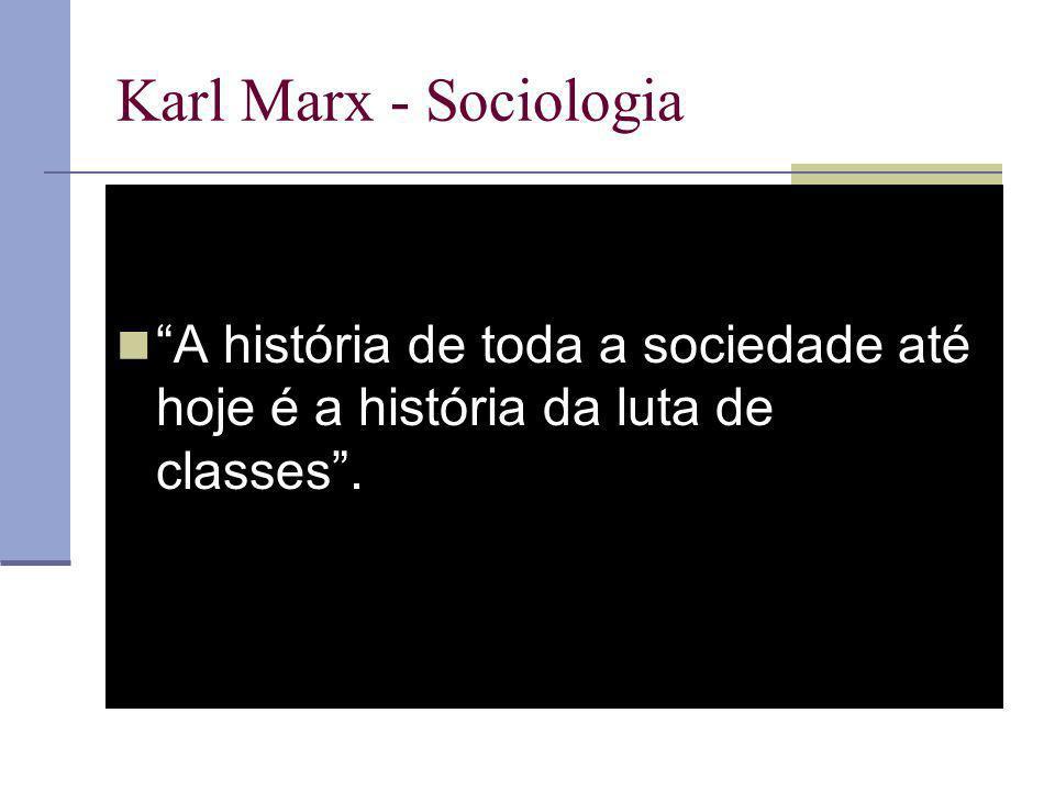 Karl Marx - Sociologia A história de toda a sociedade até hoje é a história da luta de classes .