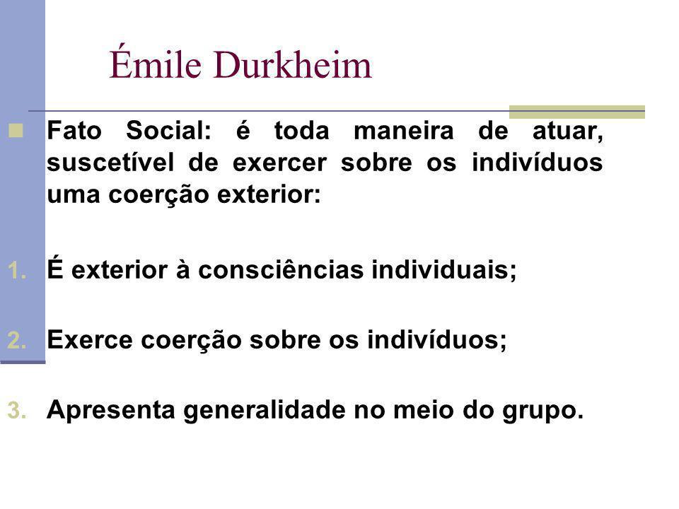 Émile Durkheim Fato Social: é toda maneira de atuar, suscetível de exercer sobre os indivíduos uma coerção exterior: