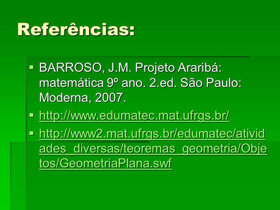 Referências: BARROSO, J.M. Projeto Araribá: matemática 9º ano. 2.ed. São Paulo: Moderna, 2007. http://www.edumatec.mat.ufrgs.br/