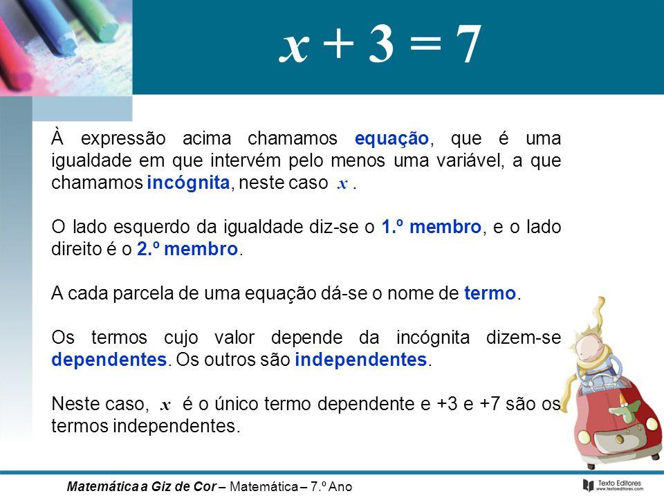 x + 3 = 7 À expressão acima chamamos equação, que é uma igualdade em que intervém pelo menos uma variável, a que chamamos incógnita, neste caso x .