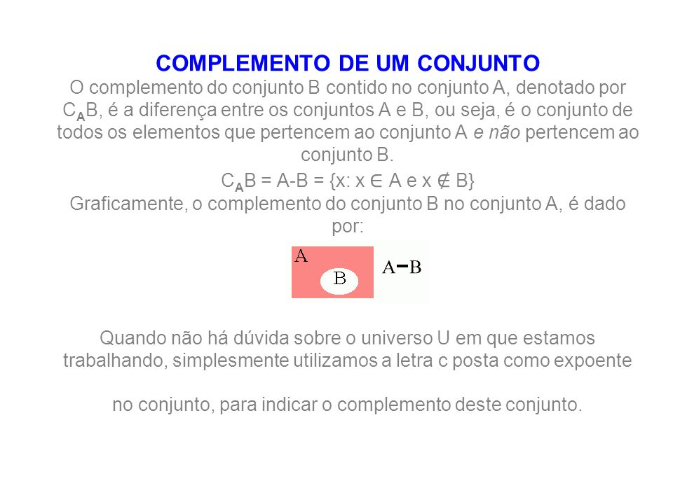 Complemento de um conjunto COMPLEMENTO DE UM CONJUNTO O complemento do conjunto B contido no conjunto A, denotado por CAB, é a diferença entre os conjuntos A e B, ou seja, é o conjunto de todos os elementos que pertencem ao conjunto A e não pertencem ao conjunto B.