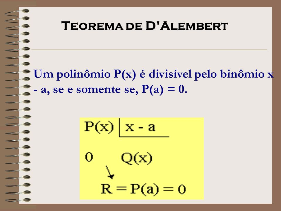 Teorema de D Alembert Um polinômio P(x) é divisível pelo binômio x - a, se e somente se, P(a) = 0.