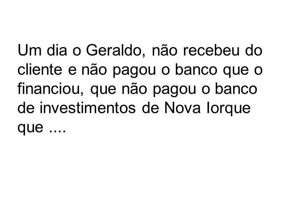 Um dia o Geraldo, não recebeu do cliente e não pagou o banco que o financiou, que não pagou o banco de investimentos de Nova Iorque que ....