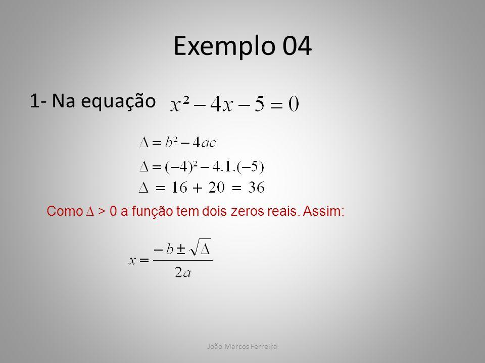 Exemplo 04 1- Na equação Como ∆ > 0 a função tem dois zeros reais. Assim: João Marcos Ferreira