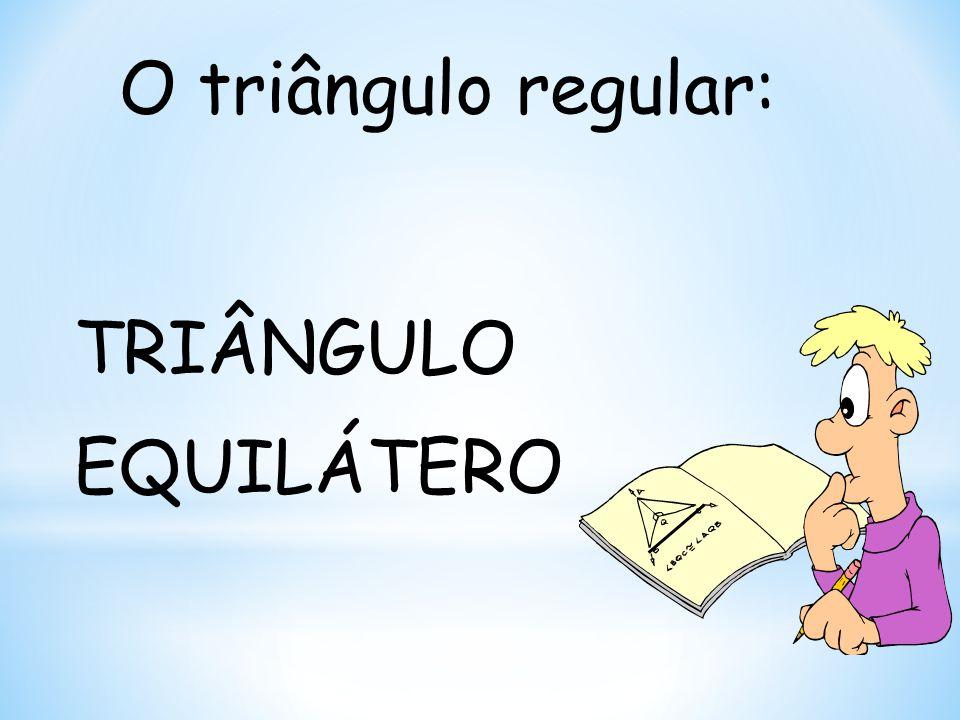 O triângulo regular: TRIÂNGULO EQUILÁTERO