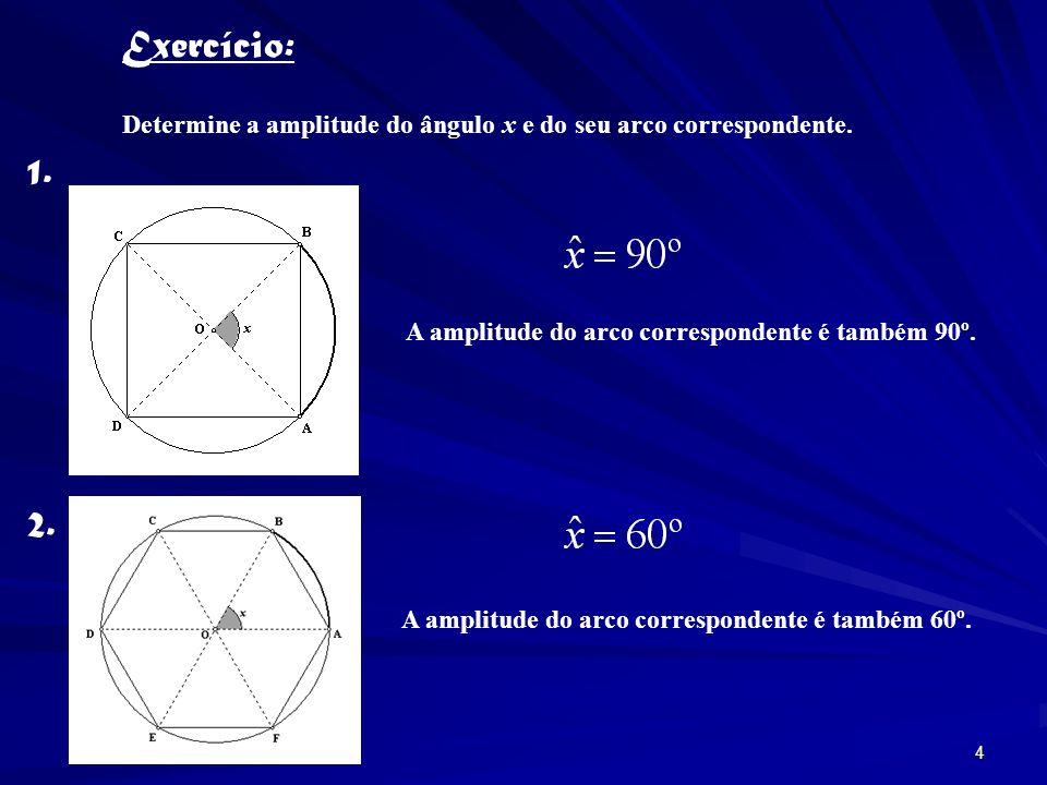 Exercício: Determine a amplitude do ângulo x e do seu arco correspondente. 1. A amplitude do arco correspondente é também 90º.