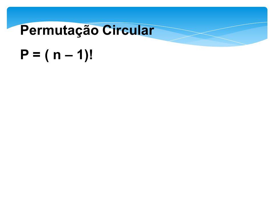 Permutação Circular P = ( n – 1)!