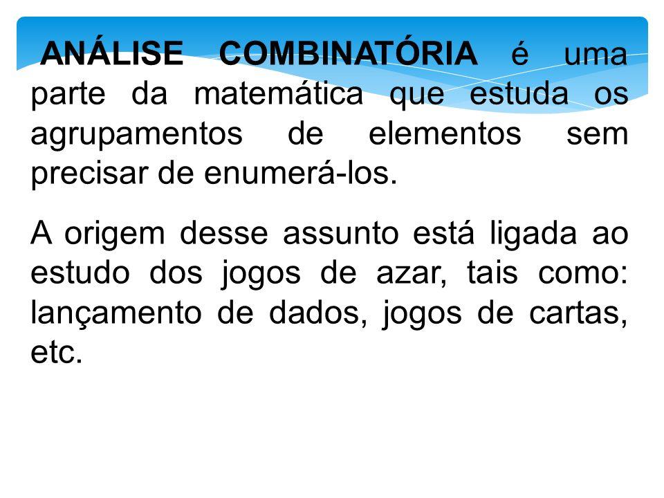 ANÁLISE COMBINATÓRIA é uma parte da matemática que estuda os agrupamentos de elementos sem precisar de enumerá-los.