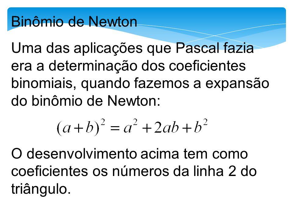 Binômio de Newton Uma das aplicações que Pascal fazia era a determinação dos coeficientes binomiais, quando fazemos a expansão do binômio de Newton: