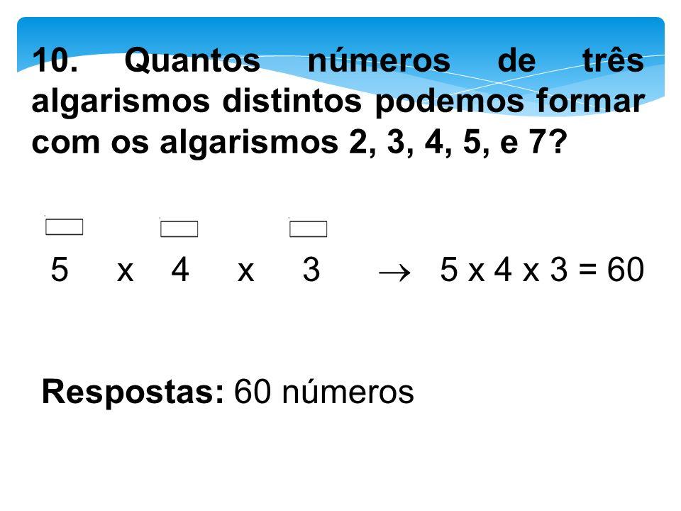 10. Quantos números de três algarismos distintos podemos formar com os algarismos 2, 3, 4, 5, e 7