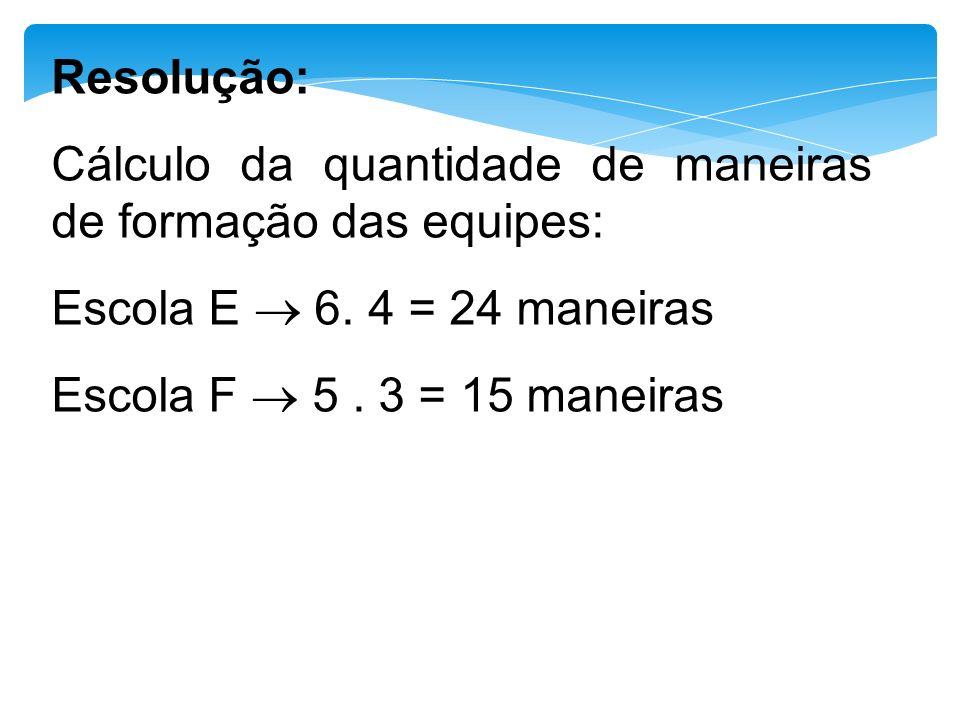 Resolução: Cálculo da quantidade de maneiras de formação das equipes: Escola E ® 6. 4 = 24 maneiras.