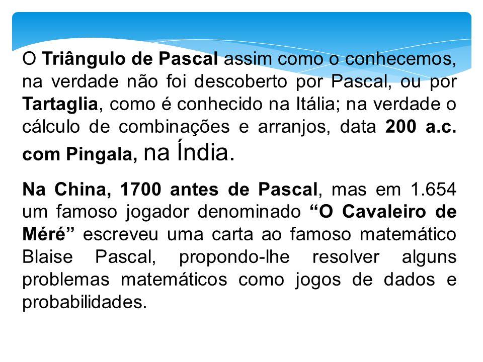 O Triângulo de Pascal assim como o conhecemos, na verdade não foi descoberto por Pascal, ou por Tartaglia, como é conhecido na Itália; na verdade o cálculo de combinações e arranjos, data 200 a.c. com Pingala, na Índia.