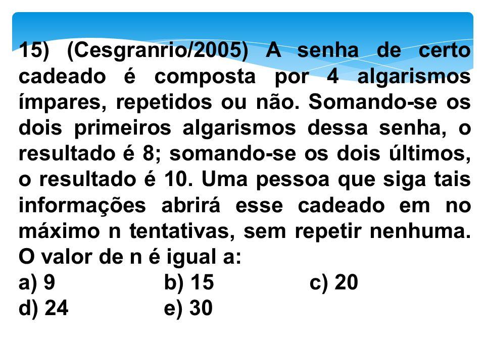 15) (Cesgranrio/2005) A senha de certo cadeado é composta por 4 algarismos ímpares, repetidos ou não. Somando-se os dois primeiros algarismos dessa senha, o resultado é 8; somando-se os dois últimos, o resultado é 10. Uma pessoa que siga tais informações abrirá esse cadeado em no máximo n tentativas, sem repetir nenhuma. O valor de n é igual a: