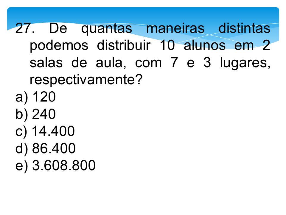 27. De quantas maneiras distintas podemos distribuir 10 alunos em 2 salas de aula, com 7 e 3 lugares, respectivamente