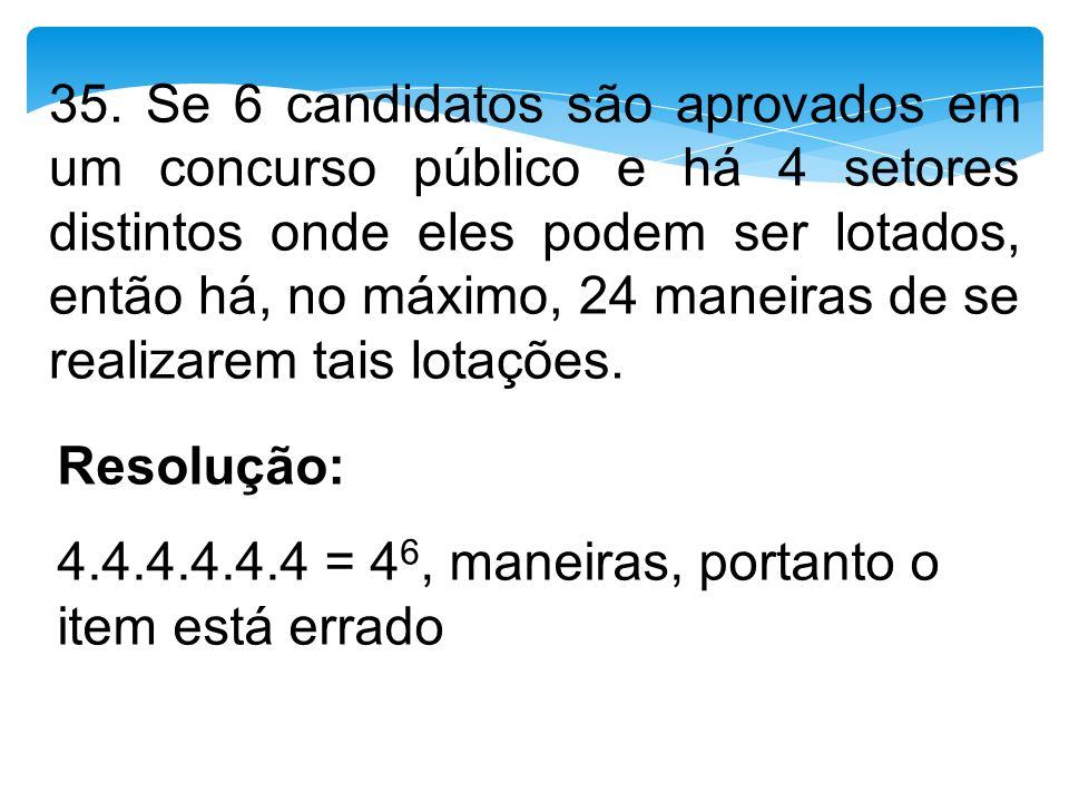 35. Se 6 candidatos são aprovados em um concurso público e há 4 setores distintos onde eles podem ser lotados, então há, no máximo, 24 maneiras de se realizarem tais lotações.