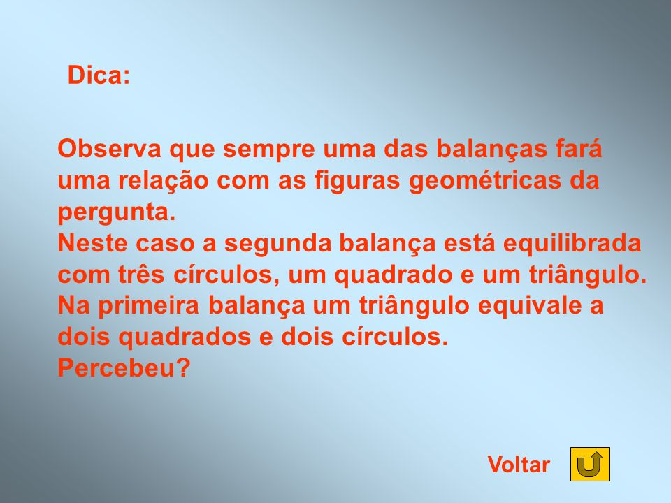Dica: Observa que sempre uma das balanças fará uma relação com as figuras geométricas da pergunta.