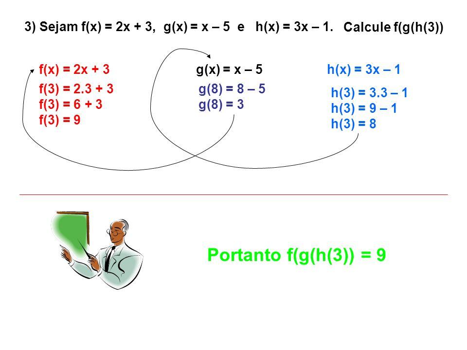 3) Sejam f(x) = 2x + 3, g(x) = x – 5 e h(x) = 3x – 1.