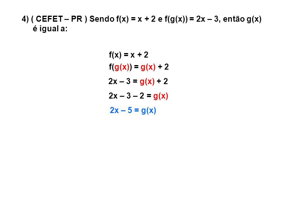 4) ( CEFET – PR ) Sendo f(x) = x + 2 e f(g(x)) = 2x – 3, então g(x)