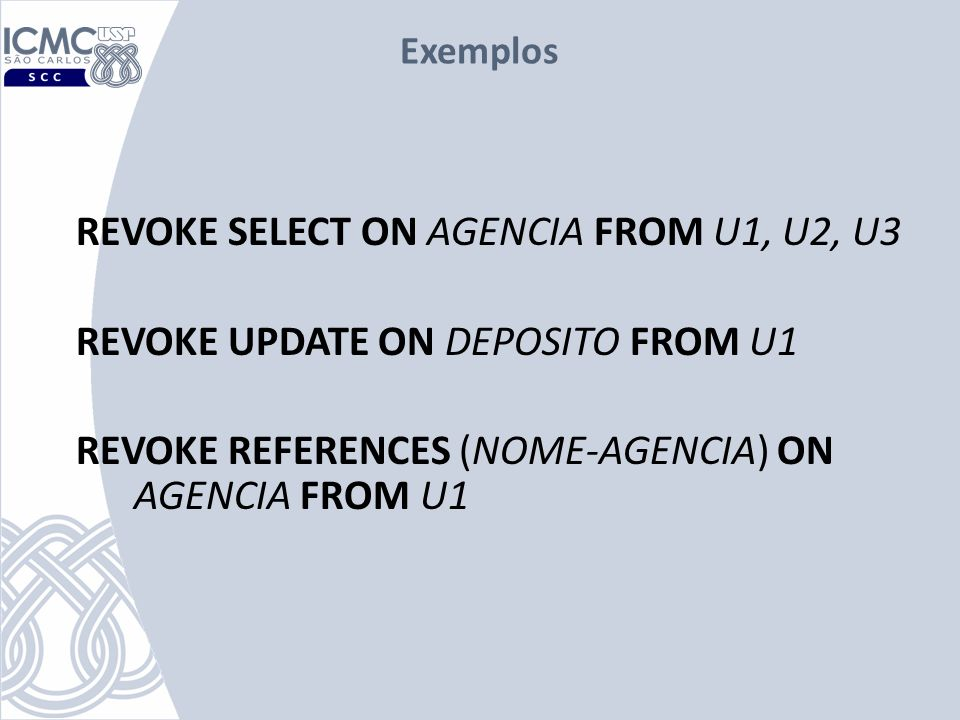 Exemplosrevoke select on agencia from U1, U2, U3 revoke update on deposito from U1 revoke references (nome-agencia) on agencia from U1