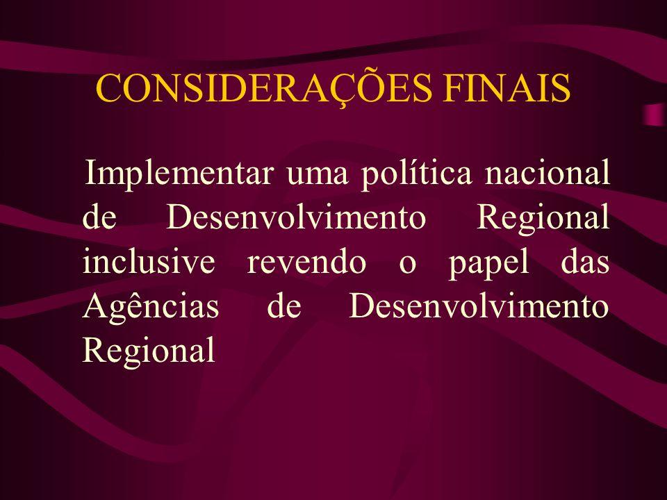 CONSIDERAÇÕES FINAISImplementar uma política nacional de Desenvolvimento Regional inclusive revendo o papel das Agências de Desenvolvimento Regional.