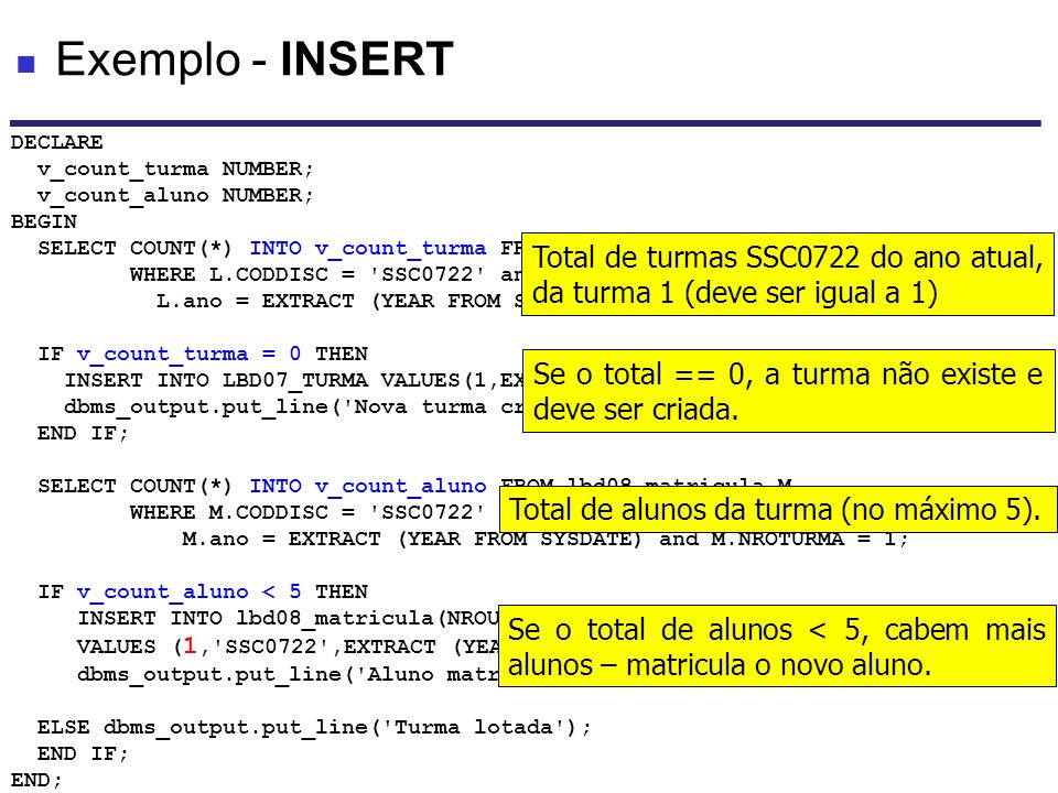 Exemplo - INSERT DECLARE. v_count_turma NUMBER; v_count_aluno NUMBER; BEGIN. SELECT COUNT(*) INTO v_count_turma FROM lbd07_TURMA L.