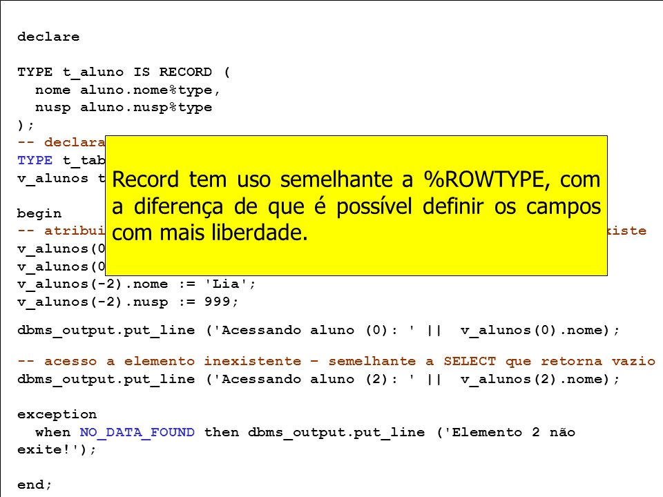 declare TYPE t_aluno IS RECORD ( nome aluno.nome%type, nusp aluno.nusp%type. ); -- declaração.