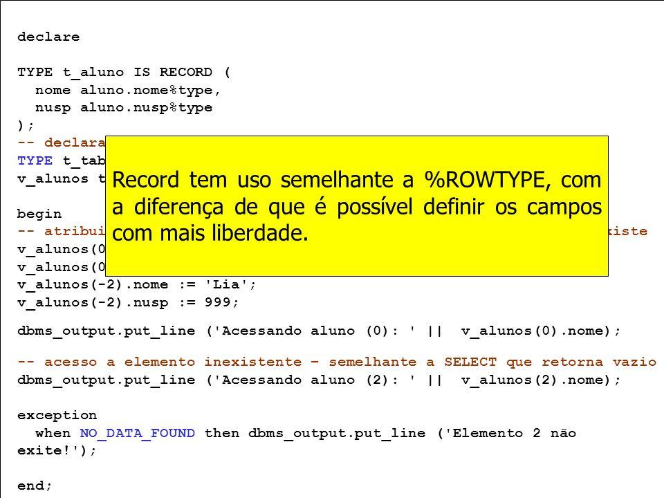 declareTYPE t_aluno IS RECORD ( nome aluno.nome%type, nusp aluno.nusp%type. ); -- declaração.