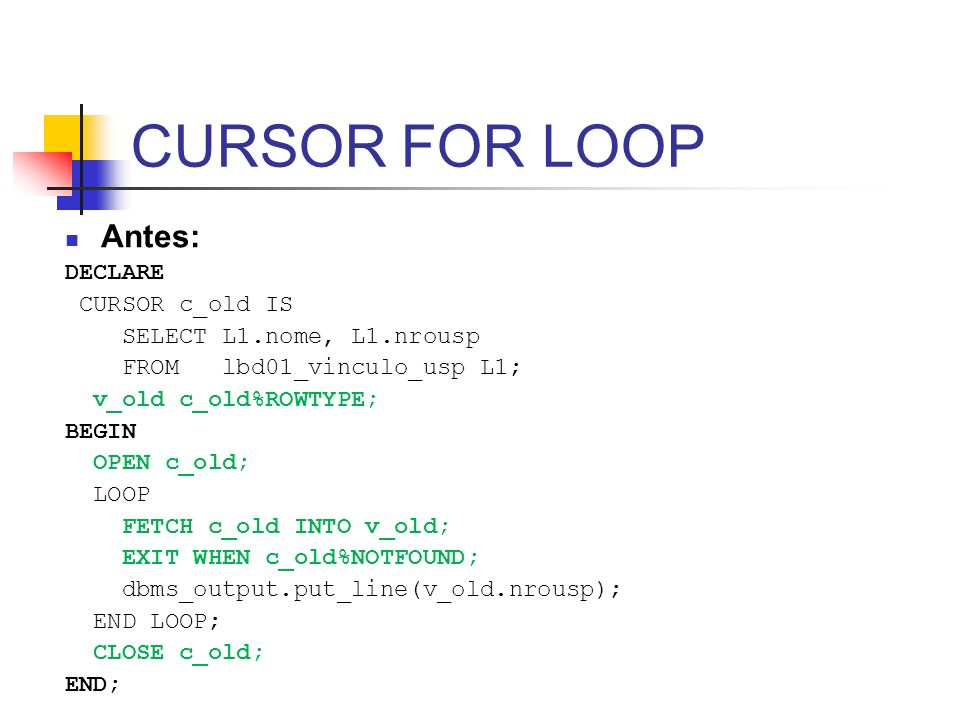 CURSOR FOR LOOP Antes: DECLARE CURSOR c_old IS