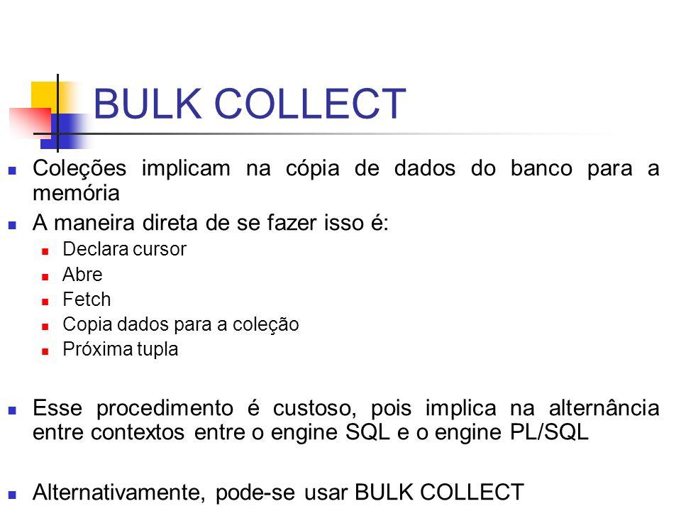 BULK COLLECT Coleções implicam na cópia de dados do banco para a memória. A maneira direta de se fazer isso é: