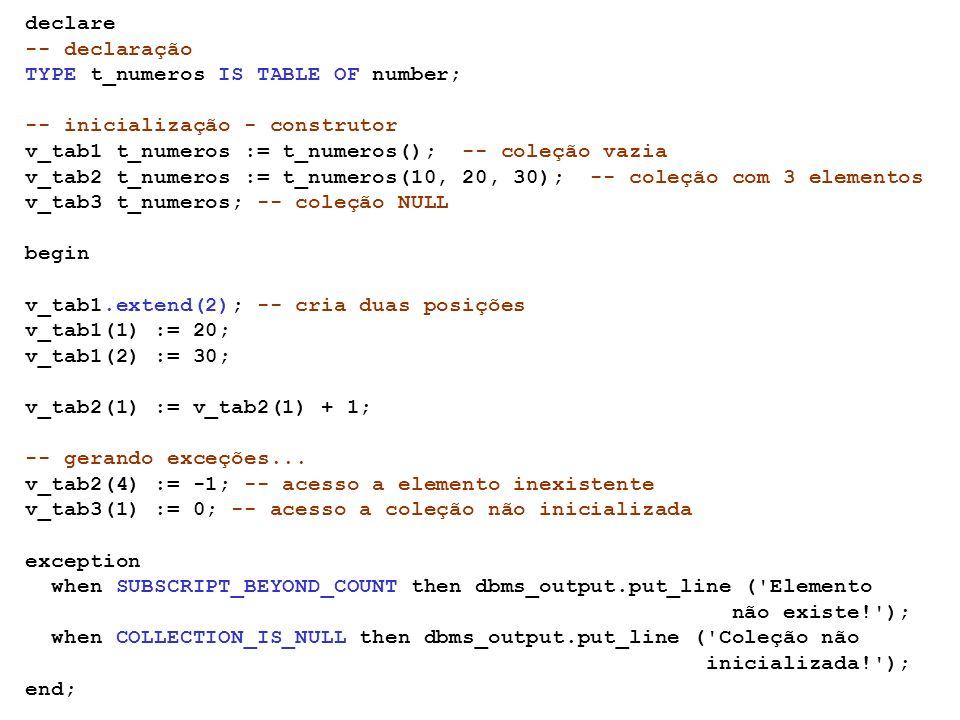 declare -- declaração. TYPE t_numeros IS TABLE OF number; -- inicialização - construtor. v_tab1 t_numeros := t_numeros(); -- coleção vazia.