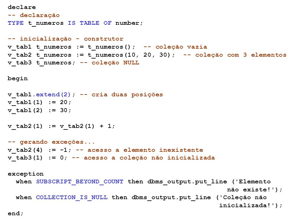 declare-- declaração. TYPE t_numeros IS TABLE OF number; -- inicialização - construtor. v_tab1 t_numeros := t_numeros(); -- coleção vazia.