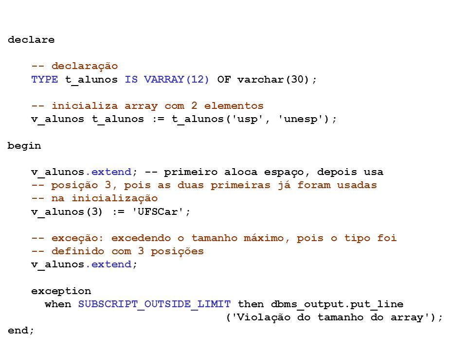 declare -- declaração. TYPE t_alunos IS VARRAY(12) OF varchar(30); -- inicializa array com 2 elementos.