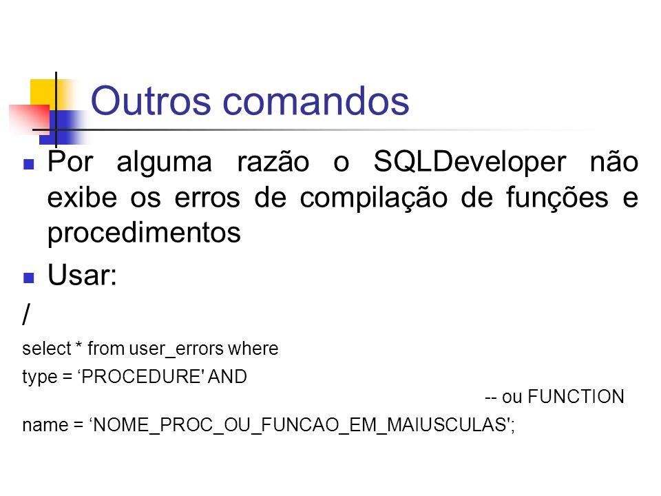 Outros comandos Por alguma razão o SQLDeveloper não exibe os erros de compilação de funções e procedimentos.