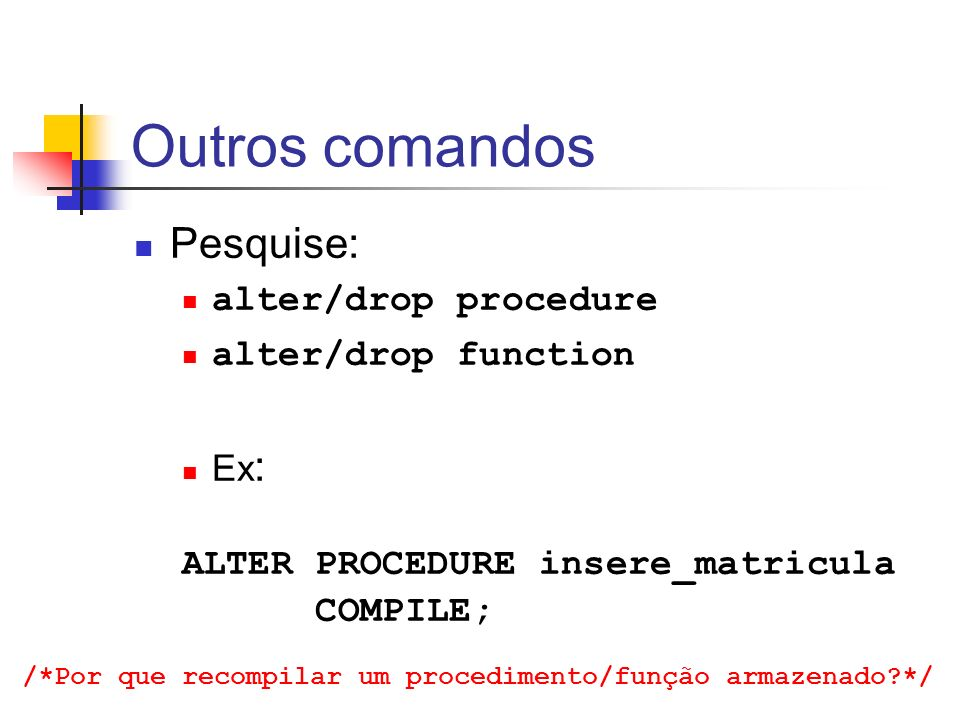 Outros comandos Pesquise: alter/drop procedure alter/drop function Ex: