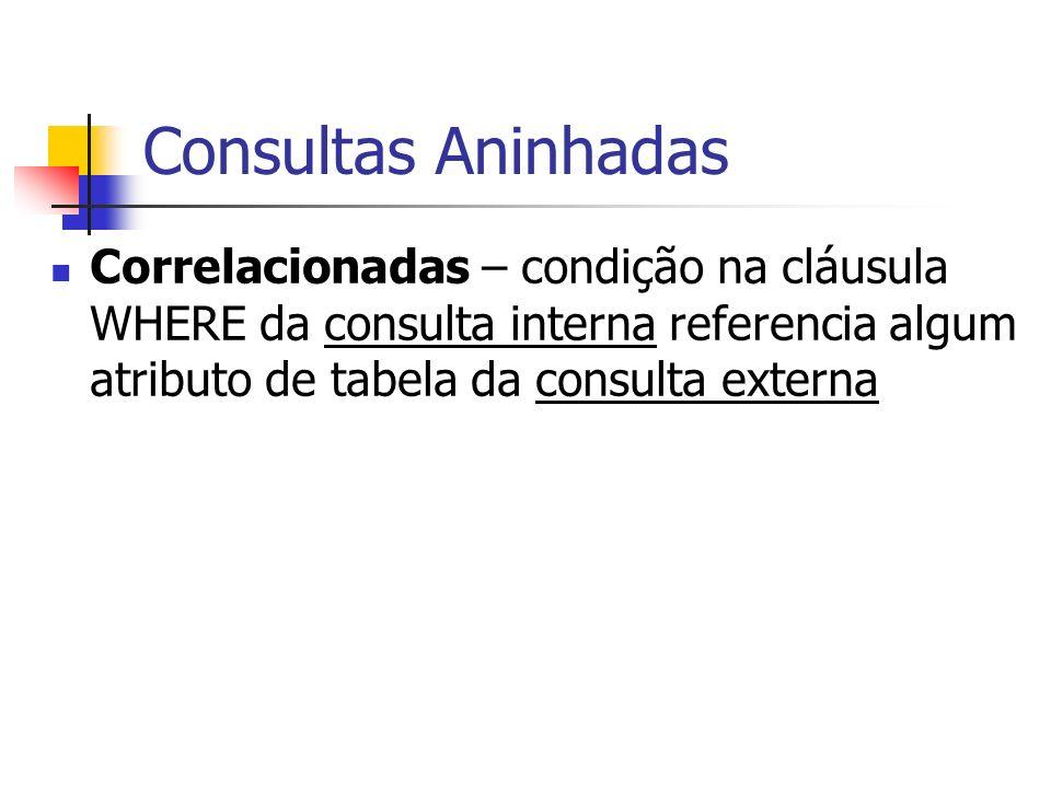 Consultas Aninhadas Correlacionadas – condição na cláusula WHERE da consulta interna referencia algum atributo de tabela da consulta externa.