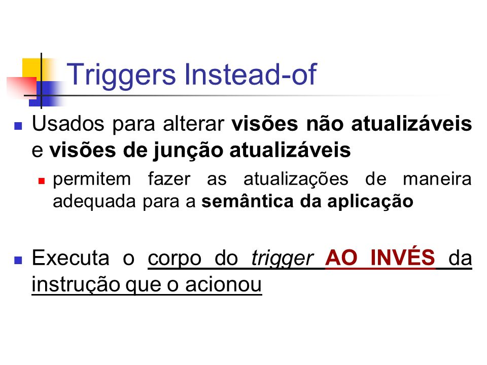 Triggers Instead-ofUsados para alterar visões não atualizáveis e visões de junção atualizáveis.