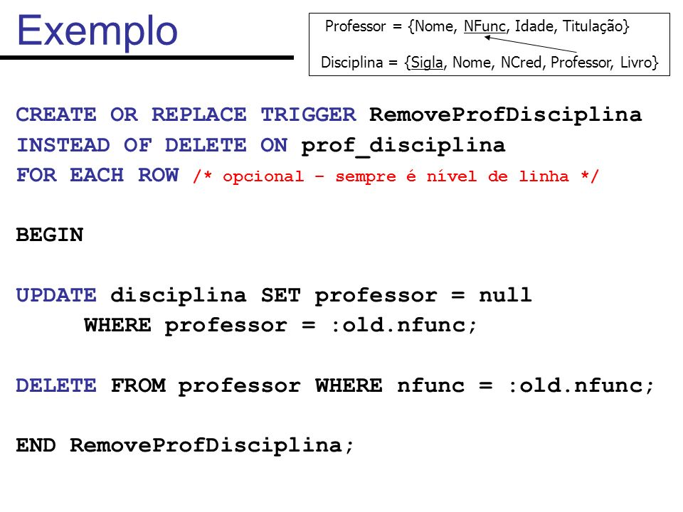 Exemplo CREATE OR REPLACE TRIGGER RemoveProfDisciplina