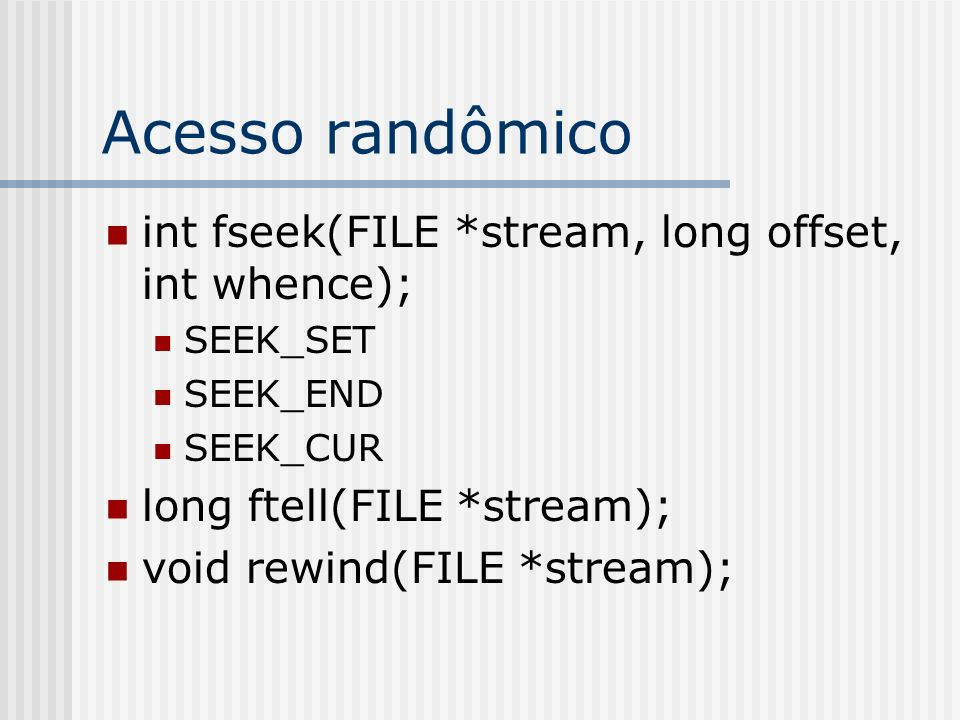 Acesso randômico int fseek(FILE *stream, long offset, int whence);