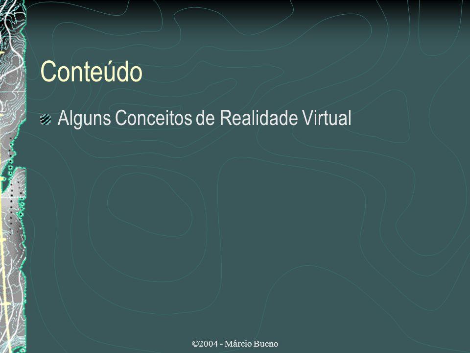 Conteúdo Alguns Conceitos de Realidade Virtual ©2004 - Márcio Bueno
