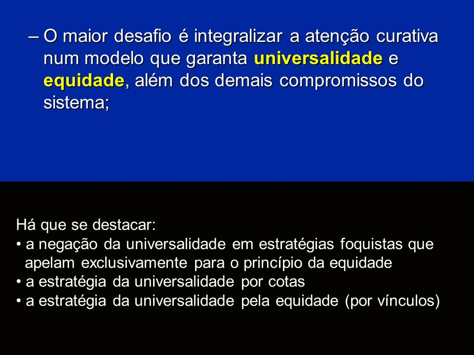 O maior desafio é integralizar a atenção curativa num modelo que garanta universalidade e equidade, além dos demais compromissos do sistema;