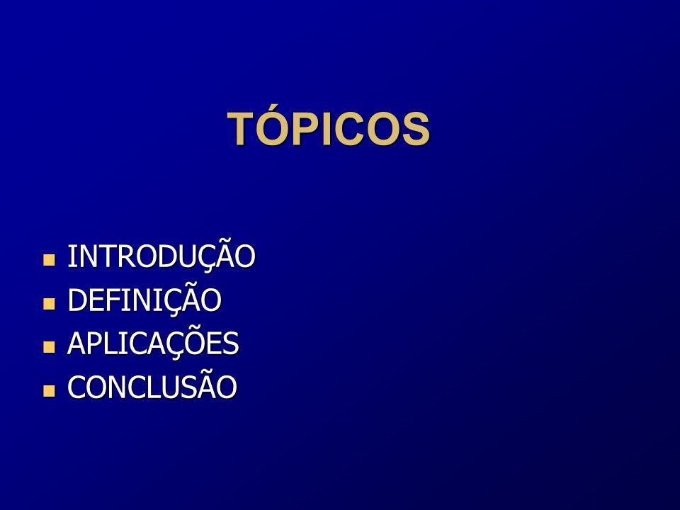 TÓPICOS INTRODUÇÃO DEFINIÇÃO APLICAÇÕES CONCLUSÃO
