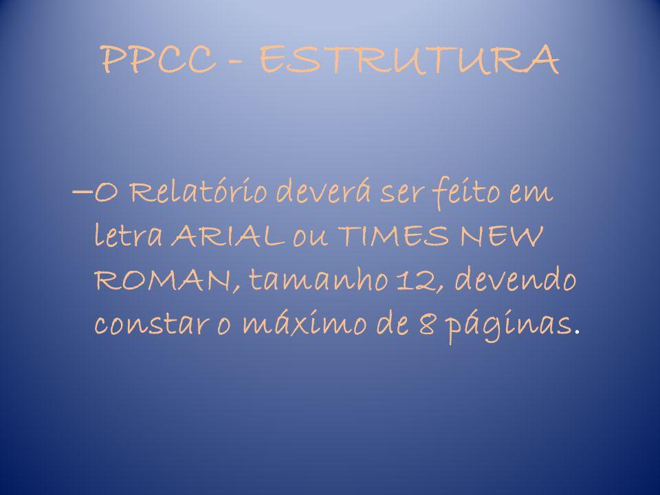 PPCC - ESTRUTURA O Relatório deverá ser feito em letra ARIAL ou TIMES NEW ROMAN, tamanho 12, devendo constar o máximo de 8 páginas.