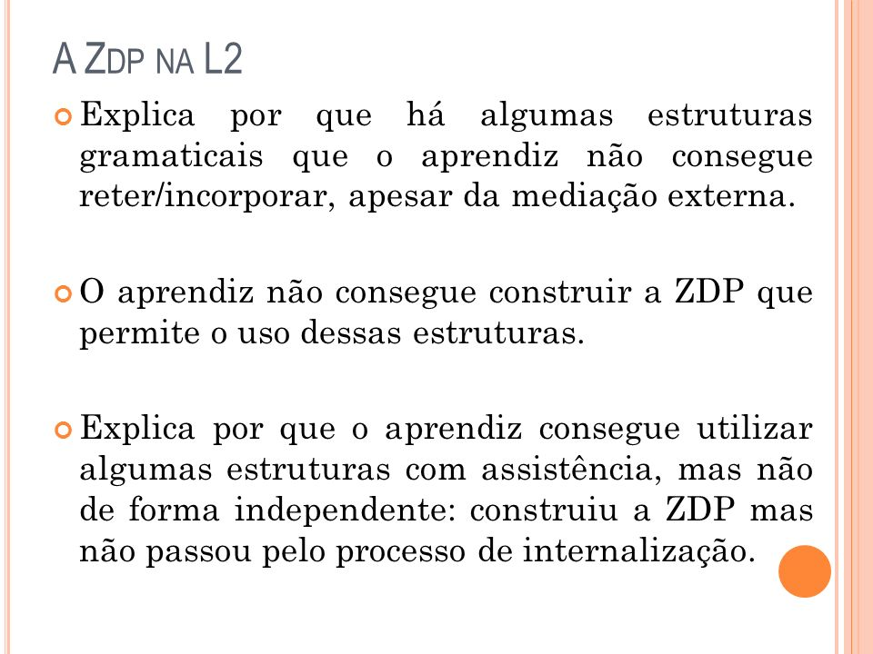 A Zdp na L2 Explica por que há algumas estruturas gramaticais que o aprendiz não consegue reter/incorporar, apesar da mediação externa.