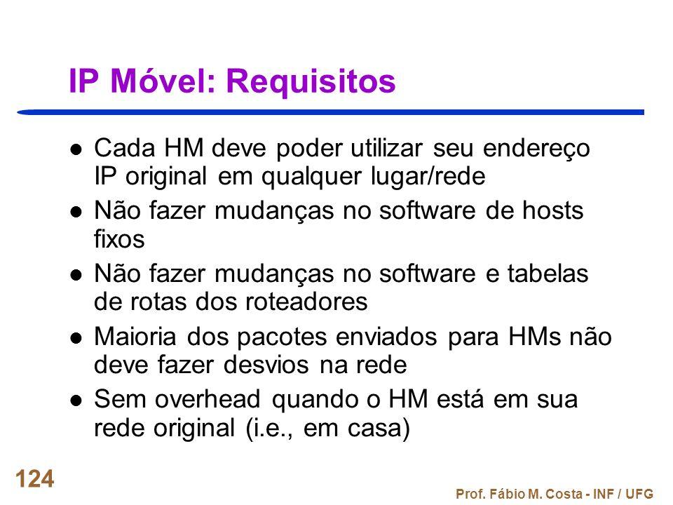 IP Móvel: Requisitos Cada HM deve poder utilizar seu endereço IP original em qualquer lugar/rede. Não fazer mudanças no software de hosts fixos.