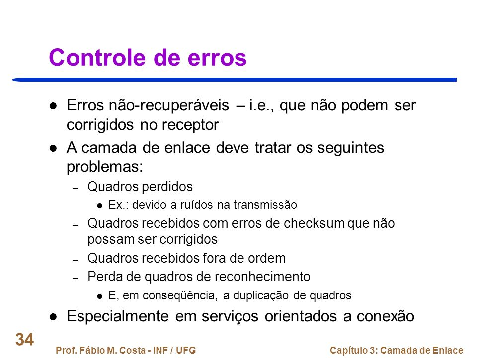 Controle de erros Erros não-recuperáveis – i.e., que não podem ser corrigidos no receptor. A camada de enlace deve tratar os seguintes problemas: