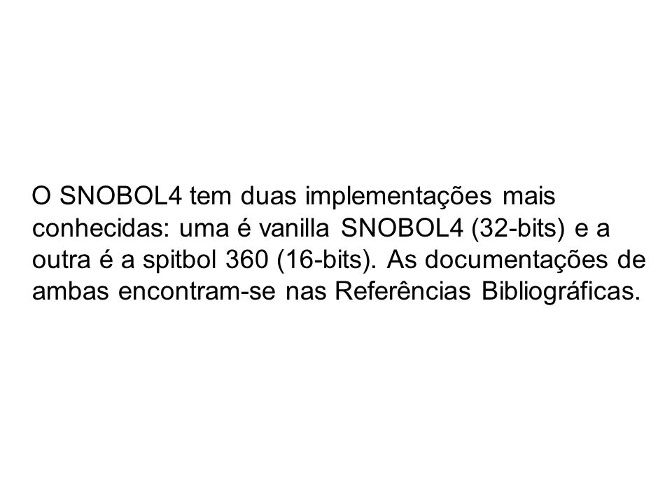 O SNOBOL4 tem duas implementações mais conhecidas: uma é vanilla SNOBOL4 (32-bits) e a outra é a spitbol 360 (16-bits).