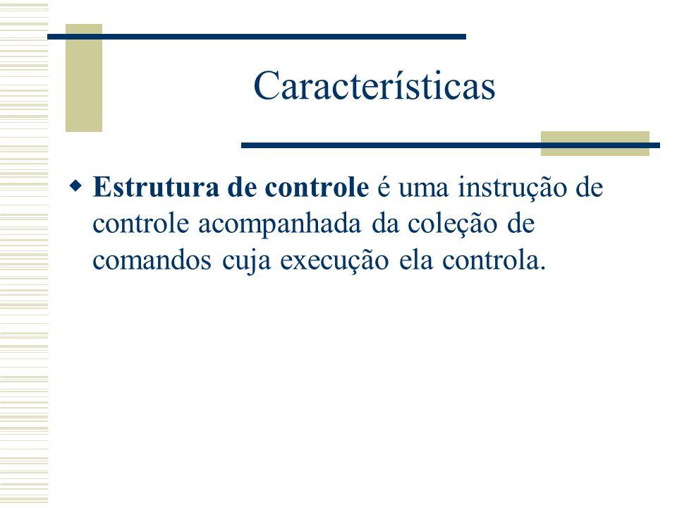 Características Estrutura de controle é uma instrução de controle acompanhada da coleção de comandos cuja execução ela controla.