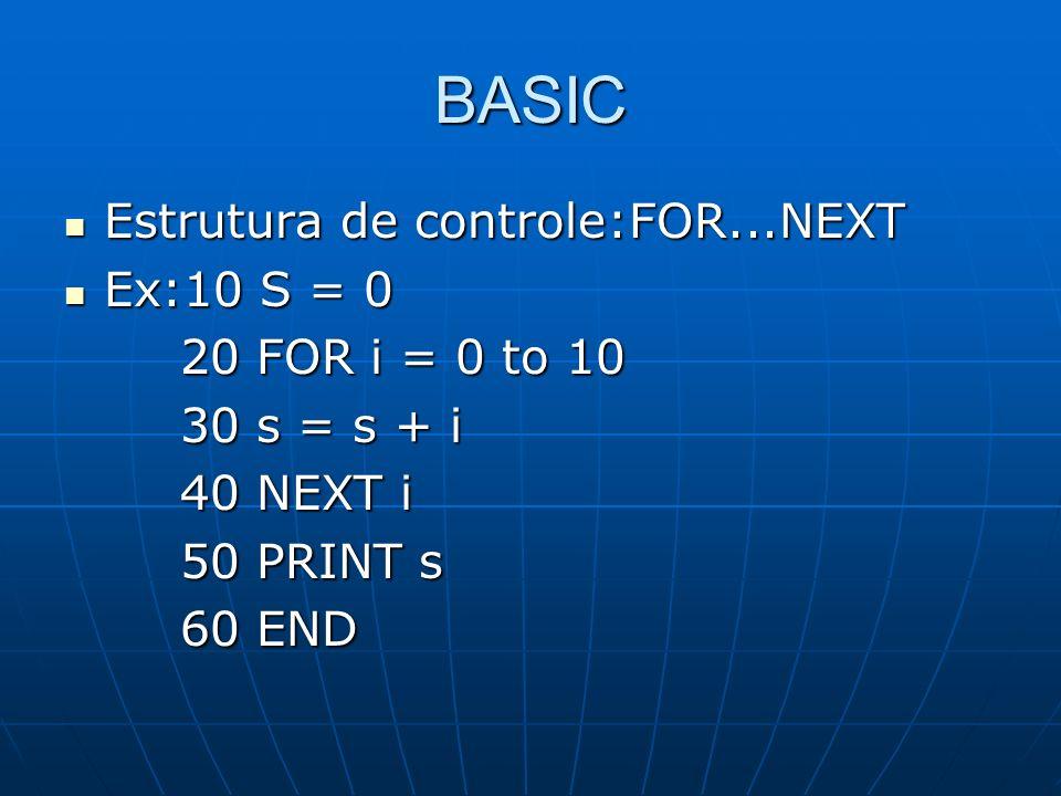 BASIC Estrutura de controle:FOR...NEXT Ex:10 S = 0 20 FOR i = 0 to 10