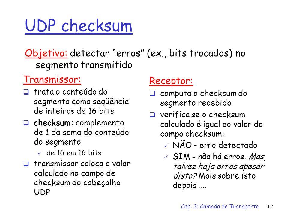UDP checksum Objetivo: detectar erros (ex., bits trocados) no segmento transmitido. Transmissor: