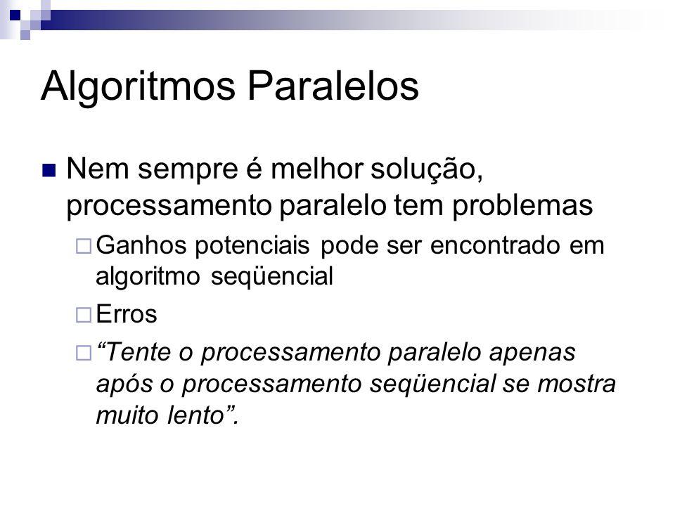 Algoritmos ParalelosNem sempre é melhor solução, processamento paralelo tem problemas. Ganhos potenciais pode ser encontrado em algoritmo seqüencial.